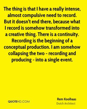 Rem Koolhaas - The thing is that I have a really intense, almost compulsive need to record. But it doesn't end there, because what I record is somehow transformed into a creative thing. There is a continuity. Recording is the beginning of a conceptual production. I am somehow collapsing the two - recording and producing - into a single event.