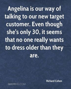 Angelina is our way of talking to our new target customer. Even though she's only 30, it seems that no one really wants to dress older than they are.