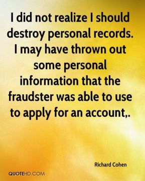 I did not realize I should destroy personal records. I may have thrown out some personal information that the fraudster was able to use to apply for an account.
