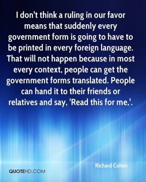 I don't think a ruling in our favor means that suddenly every government form is going to have to be printed in every foreign language. That will not happen because in most every context, people can get the government forms translated. People can hand it to their friends or relatives and say, 'Read this for me,'.