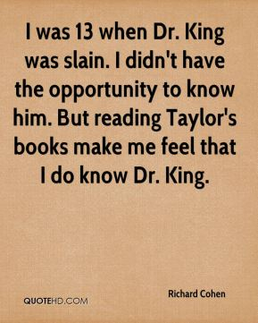 I was 13 when Dr. King was slain. I didn't have the opportunity to know him. But reading Taylor's books make me feel that I do know Dr. King.