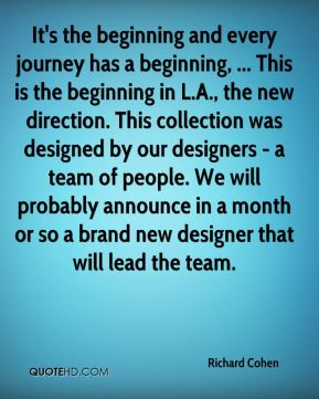 It's the beginning and every journey has a beginning, ... This is the beginning in L.A., the new direction. This collection was designed by our designers - a team of people. We will probably announce in a month or so a brand new designer that will lead the team.