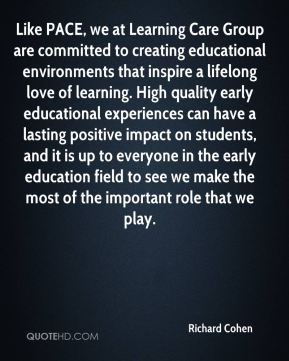 Richard Cohen  - Like PACE, we at Learning Care Group are committed to creating educational environments that inspire a lifelong love of learning. High quality early educational experiences can have a lasting positive impact on students, and it is up to everyone in the early education field to see we make the most of the important role that we play.