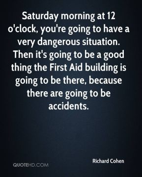 Saturday morning at 12 o'clock, you're going to have a very dangerous situation. Then it's going to be a good thing the First Aid building is going to be there, because there are going to be accidents.