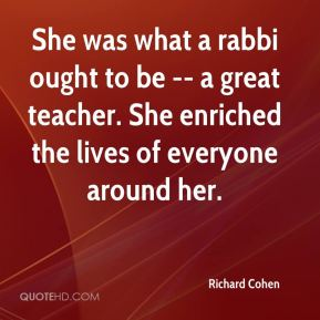 Richard Cohen  - She was what a rabbi ought to be -- a great teacher. She enriched the lives of everyone around her.