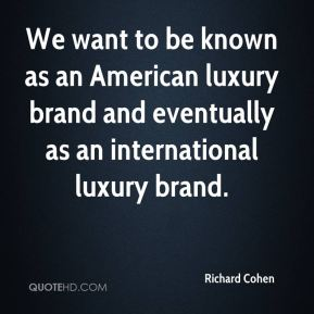 Richard Cohen  - We want to be known as an American luxury brand and eventually as an international luxury brand.