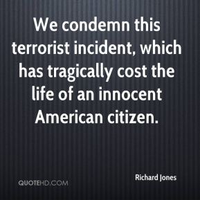 Richard Jones  - We condemn this terrorist incident, which has tragically cost the life of an innocent American citizen.