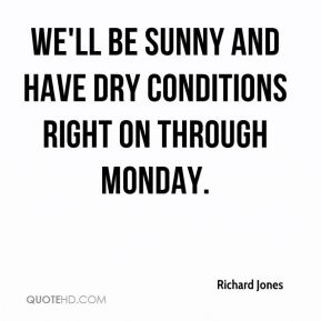Richard Jones  - We'll be sunny and have dry conditions right on through Monday.