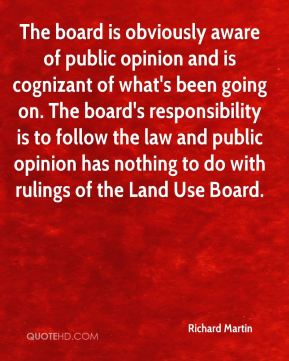 Richard Martin  - The board is obviously aware of public opinion and is cognizant of what's been going on. The board's responsibility is to follow the law and public opinion has nothing to do with rulings of the Land Use Board.