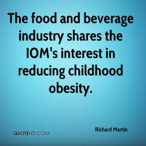 Richard Martin  - The food and beverage industry shares the IOM's interest in reducing childhood obesity.