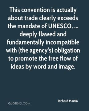 Richard Martin  - This convention is actually about trade clearly exceeds the mandate of UNESCO, ... deeply flawed and fundamentally incompatible with (the agency's) obligation to promote the free flow of ideas by word and image.