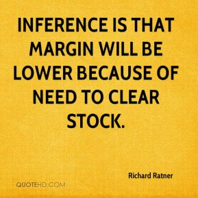 Richard Ratner  - Inference is that margin will be lower because of need to clear stock.