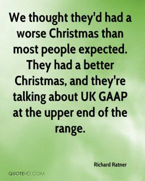 Richard Ratner  - We thought they'd had a worse Christmas than most people expected. They had a better Christmas, and they're talking about UK GAAP at the upper end of the range.