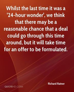 Richard Ratner  - Whilst the last time it was a '24-hour wonder', we think that there may be a reasonable chance that a deal could go through this time around, but it will take time for an offer to be formulated.