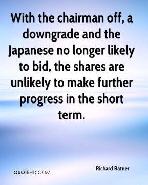 Richard Ratner  - With the chairman off, a downgrade and the Japanese no longer likely to bid, the shares are unlikely to make further progress in the short term.