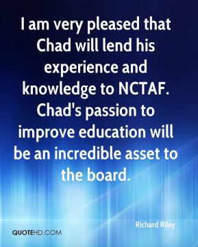 Richard Riley  - I am very pleased that Chad will lend his experience and knowledge to NCTAF. Chad's passion to improve education will be an incredible asset to the board.