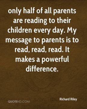 Richard Riley  - only half of all parents are reading to their children every day. My message to parents is to read, read, read. It makes a powerful difference.