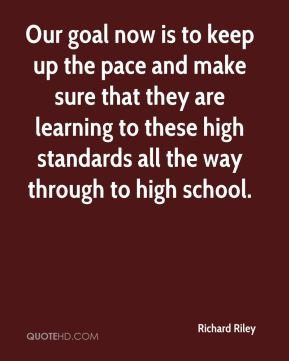Richard Riley  - Our goal now is to keep up the pace and make sure that they are learning to these high standards all the way through to high school.