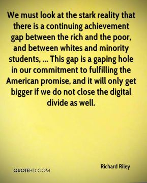 Richard Riley  - We must look at the stark reality that there is a continuing achievement gap between the rich and the poor, and between whites and minority students, ... This gap is a gaping hole in our commitment to fulfilling the American promise, and it will only get bigger if we do not close the digital divide as well.