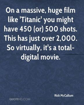 On a massive, huge film like 'Titanic' you might have 450 (or) 500 shots. This has just over 2,000. So virtually, it's a total-digital movie.