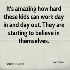 Rob Davis  - It's amazing how hard these kids can work day in and day out. They are starting to believe in themselves.