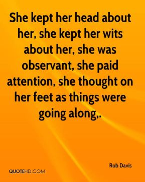 Rob Davis  - She kept her head about her, she kept her wits about her, she was observant, she paid attention, she thought on her feet as things were going along.