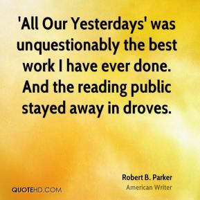 Robert B. Parker - 'All Our Yesterdays' was unquestionably the best work I have ever done. And the reading public stayed away in droves.
