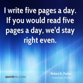 Robert B. Parker - I write five pages a day. If you would read five pages a day, we'd stay right even.