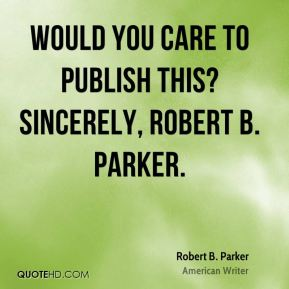 Robert B. Parker - Would you care to publish this? Sincerely, Robert B. Parker.