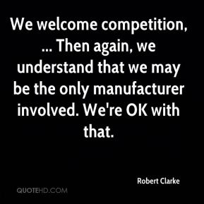 We welcome competition, ... Then again, we understand that we may be the only manufacturer involved. We're OK with that.