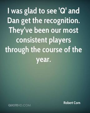 Robert Corn  - I was glad to see 'Q' and Dan get the recognition. They've been our most consistent players through the course of the year.