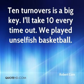 Ten turnovers is a big key. I'll take 10 every time out. We played unselfish basketball.