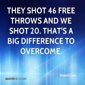They shot 46 free throws and we shot 20. That's a big difference to overcome.