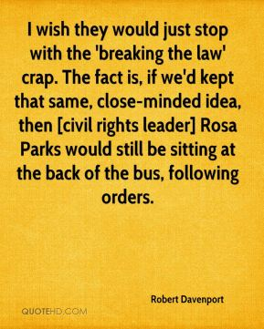 Robert Davenport  - I wish they would just stop with the 'breaking the law' crap. The fact is, if we'd kept that same, close-minded idea, then [civil rights leader] Rosa Parks would still be sitting at the back of the bus, following orders.