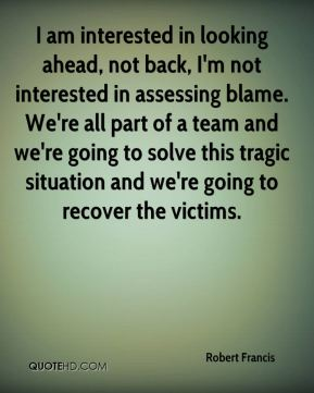 Robert Francis  - I am interested in looking ahead, not back, I'm not interested in assessing blame. We're all part of a team and we're going to solve this tragic situation and we're going to recover the victims.