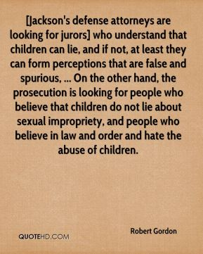 Robert Gordon  - [Jackson's defense attorneys are looking for jurors] who understand that children can lie, and if not, at least they can form perceptions that are false and spurious, ... On the other hand, the prosecution is looking for people who believe that children do not lie about sexual impropriety, and people who believe in law and order and hate the abuse of children.