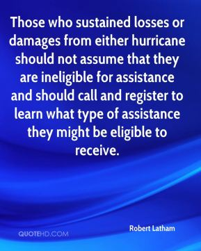 Robert Latham  - Those who sustained losses or damages from either hurricane should not assume that they are ineligible for assistance and should call and register to learn what type of assistance they might be eligible to receive.
