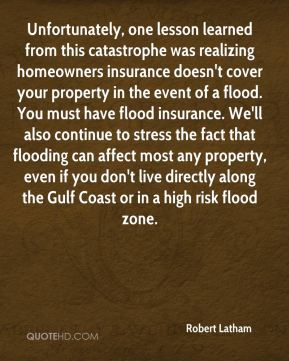 Robert Latham  - Unfortunately, one lesson learned from this catastrophe was realizing homeowners insurance doesn't cover your property in the event of a flood. You must have flood insurance. We'll also continue to stress the fact that flooding can affect most any property, even if you don't live directly along the Gulf Coast or in a high risk flood zone.
