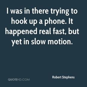 Robert Stephens  - I was in there trying to hook up a phone. It happened real fast, but yet in slow motion.