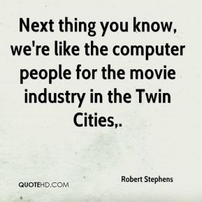 Robert Stephens  - Next thing you know, we're like the computer people for the movie industry in the Twin Cities.