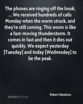 Robert Stephens  - The phones are ringing off the hook, ... We received hundreds of calls Monday when the worm struck, and they're still coming. This worm is like a fast-moving thunderstorm. It comes in fast and then it dies out quickly. We expect yesterday [Tuesday] and today [Wednesday] to be the peak.