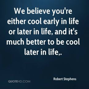 Robert Stephens  - We believe you're either cool early in life or later in life, and it's much better to be cool later in life.