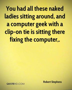 Robert Stephens  - You had all these naked ladies sitting around, and a computer geek with a clip-on tie is sitting there fixing the computer.