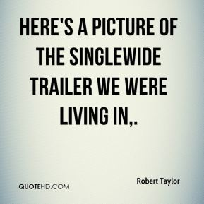 Robert Taylor  - Here's a picture of the singlewide trailer we were living in.