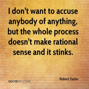 Robert Taylor  - I don't want to accuse anybody of anything, but the whole process doesn't make rational sense and it stinks.