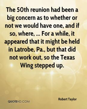 Robert Taylor  - The 50th reunion had been a big concern as to whether or not we would have one, and if so, where, ... For a while, it appeared that it might be held in Latrobe, Pa., but that did not work out, so the Texas Wing stepped up.