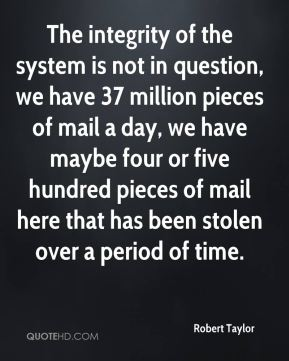 Robert Taylor  - The integrity of the system is not in question, we have 37 million pieces of mail a day, we have maybe four or five hundred pieces of mail here that has been stolen over a period of time.