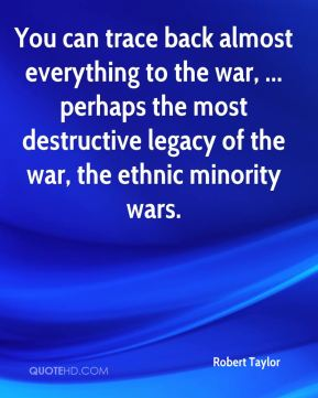 Robert Taylor  - You can trace back almost everything to the war, ... perhaps the most destructive legacy of the war, the ethnic minority wars.