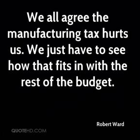 Robert Ward  - We all agree the manufacturing tax hurts us. We just have to see how that fits in with the rest of the budget.