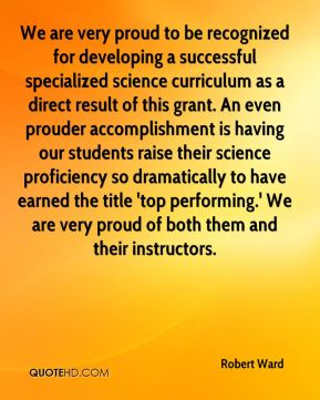 Robert Ward  - We are very proud to be recognized for developing a successful specialized science curriculum as a direct result of this grant. An even prouder accomplishment is having our students raise their science proficiency so dramatically to have earned the title 'top performing.' We are very proud of both them and their instructors.